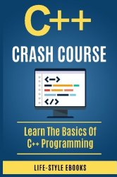 C++:  C++ CRASH COURSE – Beginner's Course To Learn The Basics Of C++ Programming Language: (c++, c++ for beginners, c, java, python, angularjs)