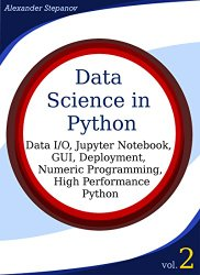 Data Science in Python, Volume 2: Data I/O, Jupyter Notebook, GUI, Deployment, Numeric Programming, High Performance Python