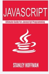 Javascript: Javascript and Python. The Ultimate Crash Course to Learn Python and Javascript Programming(javascript for beginners, how to program, … Coding, CSS, Java, PHP) (Volume 11)