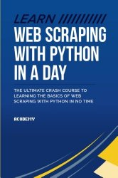 Learn Web Scraping With Python In A Day: The Ultimate Crash Course to Learning the Basics of Web Scraping With Python In No Time (Python, Python … Python Books, Python for Beginners)