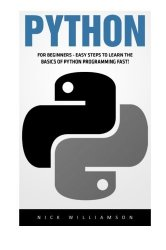 Python: For Beginners – Easy Steps To Learn The Basics Of Python Programming Fast! (Python Programming, Machine Learning, Programming for Beginners)