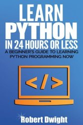 Python: Learn Python in 24 Hours or Less – A Beginner's Guide To Learning Python Programming Now (Python, Python Programming)