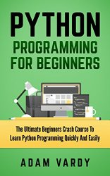 PYTHON PROGRAMMING FOR BEGINNERS: The Ultimate Beginners Crash Course To Learn Python Programming Quickly And Easily (Python Programming, Javascript, Computer … C++, SQL, Computer Hacking, Programming)