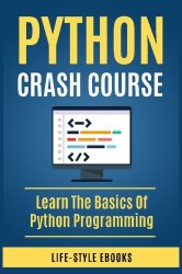 Python: PYTHON CRASH COURSE – Beginner's Course To Learn The Basics Of Python Programming Language: (Python, Python Programming, Python for Dummies, Python for Beginners, Python crash course)