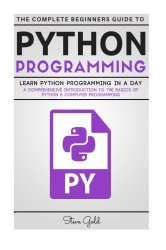 Python: Python Programming: Learn Python Programming In A Day – A Comprehensive Introduction To The Basics Of Python & Computer Programming