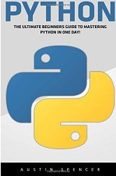 Python: The Ultimate Beginners Guide To Mastering Python In One Day! (Python Programming, Machine Learning, Programming for Beginners)