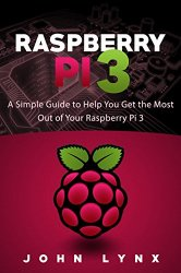 Raspberry Pi 3: A Simple Guide to Help You Get the Most Out of Your Raspberry Pi 3 (Raspberry Pi, Python, Raspberry Pi 2, Perl, Programming, Raspberry Pi 3, Ruby)