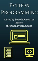Python Programming: A Step by Step Guide on the Basics of Python Programming (Python Programming For Beginners)