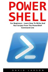 PowerShell: For Beginners! – Learn How To Write And Run Scripts From The PowerShell Command Line (Python Programming, Javascript, Computer Programming)