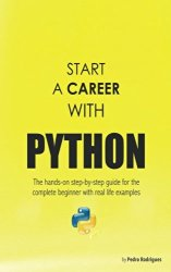 Start a Career with Python: The hands-on step-by-step guide for the complete beginner with real life examples