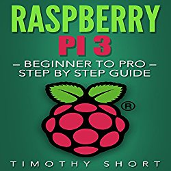 Raspberry Pi 3: Beginner to Pro: Step by Step Guide