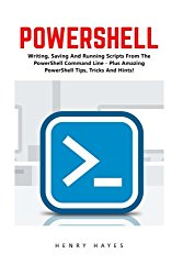 PowerShell: Writing, Saving And Running Scripts From The PowerShell Command Line – Plus Amazing PowerShell Tips, Tricks And Hints! (Python Programming, Computer Hacking, Programming)