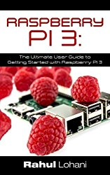 Raspberry Pi 3: The Ultimate User Guide to Getting Started with Raspberry Pi 3