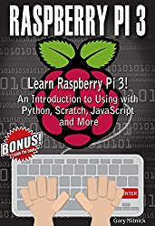 RASPBERRY PI 3 PROGRAMMING FOR BEGINNERS: Learn to Use Raspberry pi 3! An Introduction to Using with Python, Scratch, JavaScript and More
