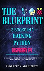 The Blueprint: Hacking, Raspberry Pi 3, & Python: 3 Books in 1: THE BLUEPRINT: Everything You Need To Know (CyberPunk Blueprint Series) (Volume 3)