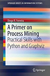 A Primer on Process Mining: Practical Skills with Python and Graphviz (SpringerBriefs in Information Systems)