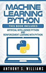 Machine Learning Python: 2 Manuscripts – Artificial Intelligence Python and Reinforcement Learning with Python
