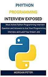 Phython Programming Interview Exposed: Most Asked Python Programming Interview Question and Answers to Ace Your Programming Interview and Land Your Dream Job