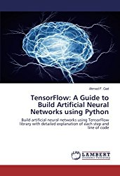 TensorFlow: A Guide to Build Artificial Neural Networks using Python: Build artificial neural networks using TensorFlow library with detailed explanation of each step and line of code