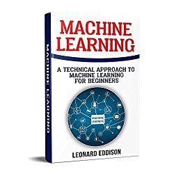 Machine Learning: A Technical Approach To Machine Learning For Beginners (Machine Learning With Python)
