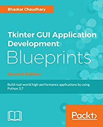 Tkinter GUI Application Development Blueprints – Second Edition: Build real-world high-performance applications by using Python 3.7