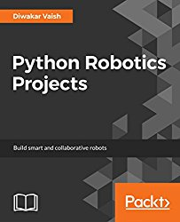 Python Robotics Projects: Build smart and collaborative robots