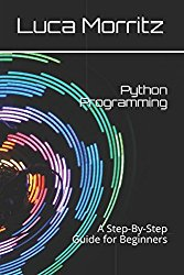 Python Programming: A Step-By-Step Guide for Beginners