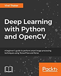 Deep Learning with Python and OpenCV: A beginner's guide to perform smart image processing techniques using TensorFlow and Keras