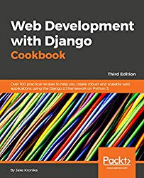 Web Development with Django Cookbook – Third Edition: Over 100 practical recipes to help you create robust and scalable web applications using the Django 2.1 framework on Python 3.7.