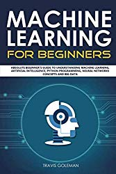 Machine Learning for Beginners: Absolute Beginner's Guide to Understanding Machine Learning, Artificial Intelligence, Python Programming, Neural Networks Concepts and Big Data