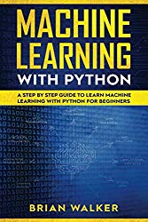 Machine Learning with Python: A Step by Step Guide to Learn Machine Learning with Python for Beginners